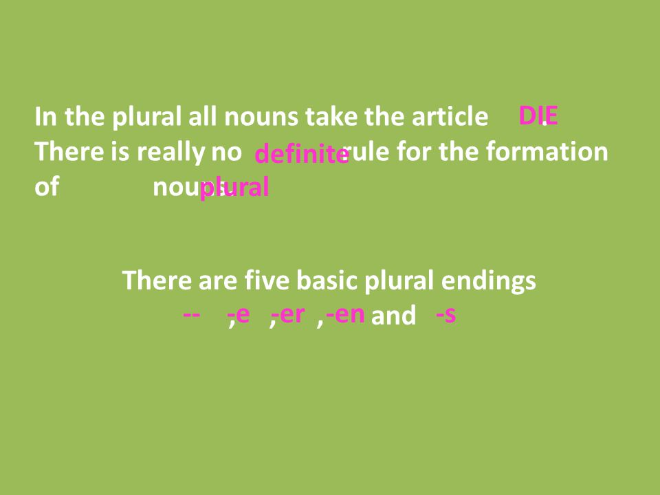 There are five basic plural endings,,, and In the plural all nouns take the article. There is really no rule for the formation of nouns. DIE definite