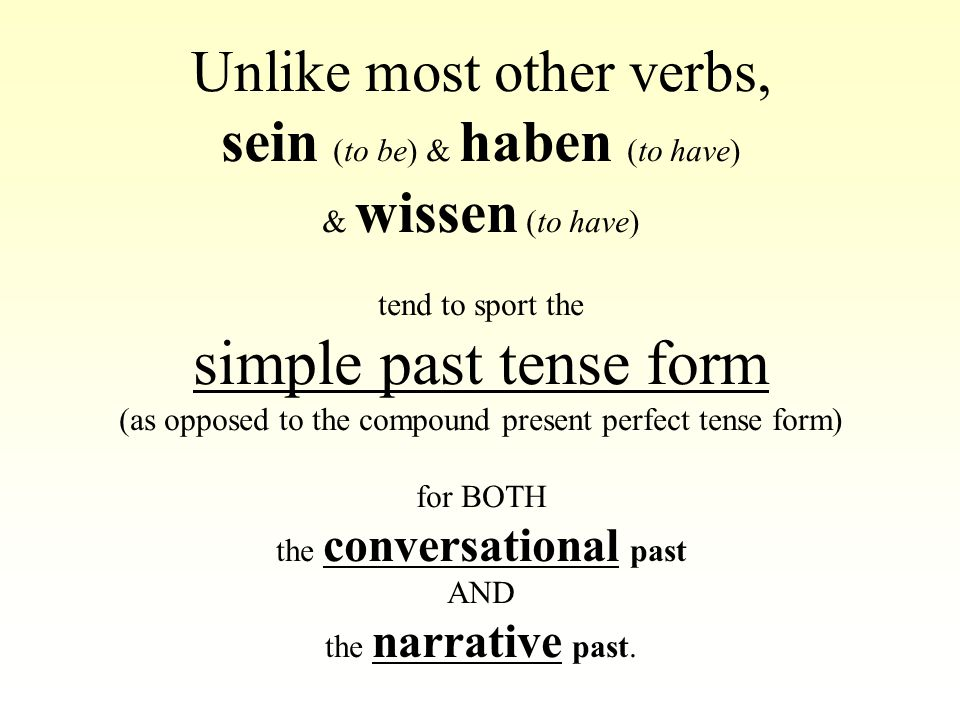 Unlike most other verbs, sein (to be) & haben (to have) & wissen (to have) tend to sport the simple past tense form (as opposed to the compound presen