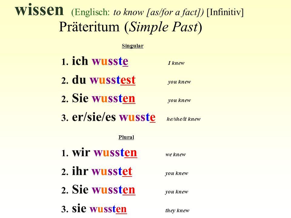 wissen (Englisch: to know [as/for a fact]) [Infinitiv] Präteritum (Simple Past) Singular 1. ich wusste I knew 2. du wusstest you knew 2. Sie wussten y