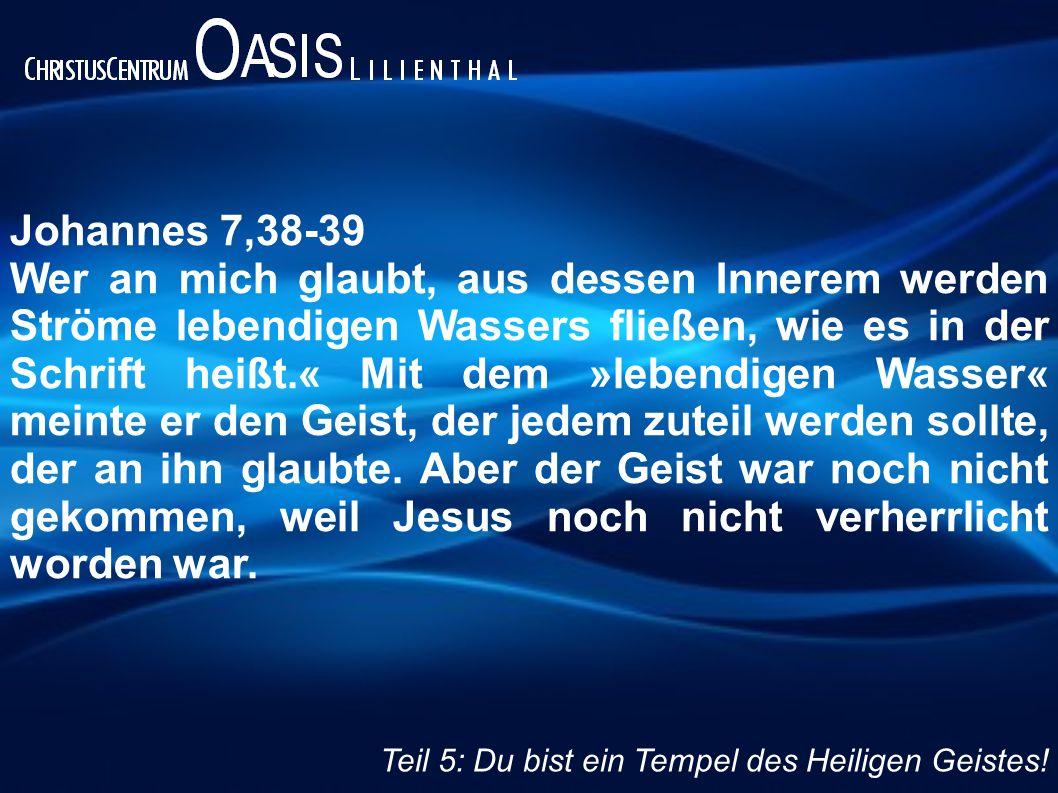 Johannes 7,38-39 Wer an mich glaubt, aus dessen Innerem werden Ströme lebendigen Wassers fließen, wie es in der Schrift heißt.« Mit dem »lebendigen Wasser« meinte er den Geist, der jedem zuteil werden sollte, der an ihn glaubte.