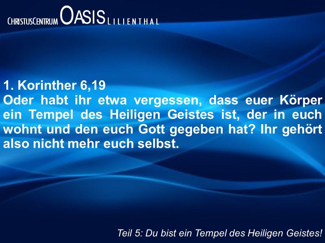 1. Korinther 6,19 Oder habt ihr etwa vergessen, dass euer Körper ein Tempel des Heiligen Geistes ist, der in euch wohnt und den euch Gott gegeben hat?