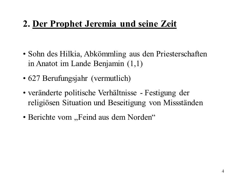 4 2. Der Prophet Jeremia und seine Zeit Sohn des Hilkia, Abkömmling aus den Priesterschaften in Anatot im Lande Benjamin (1,1) 627 Berufungsjahr (verm