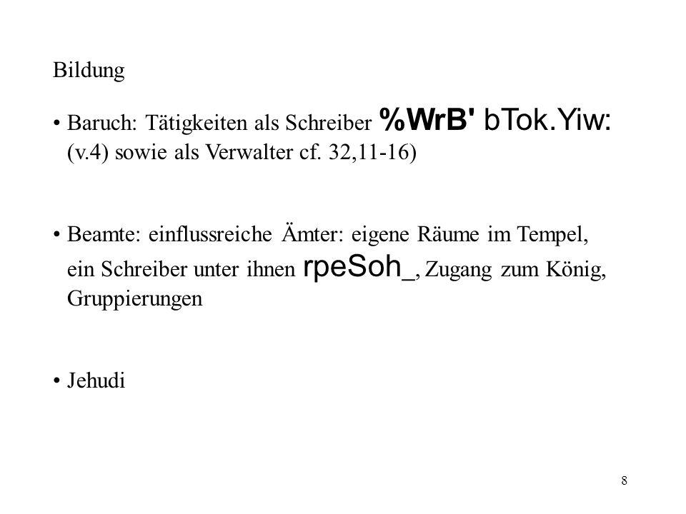 8 Bildung Baruch: Tätigkeiten als Schreiber %WrB' bTok.Yiw: (v.4) sowie als Verwalter cf. 32,11-16) Beamte: einflussreiche Ämter: eigene Räume im Temp