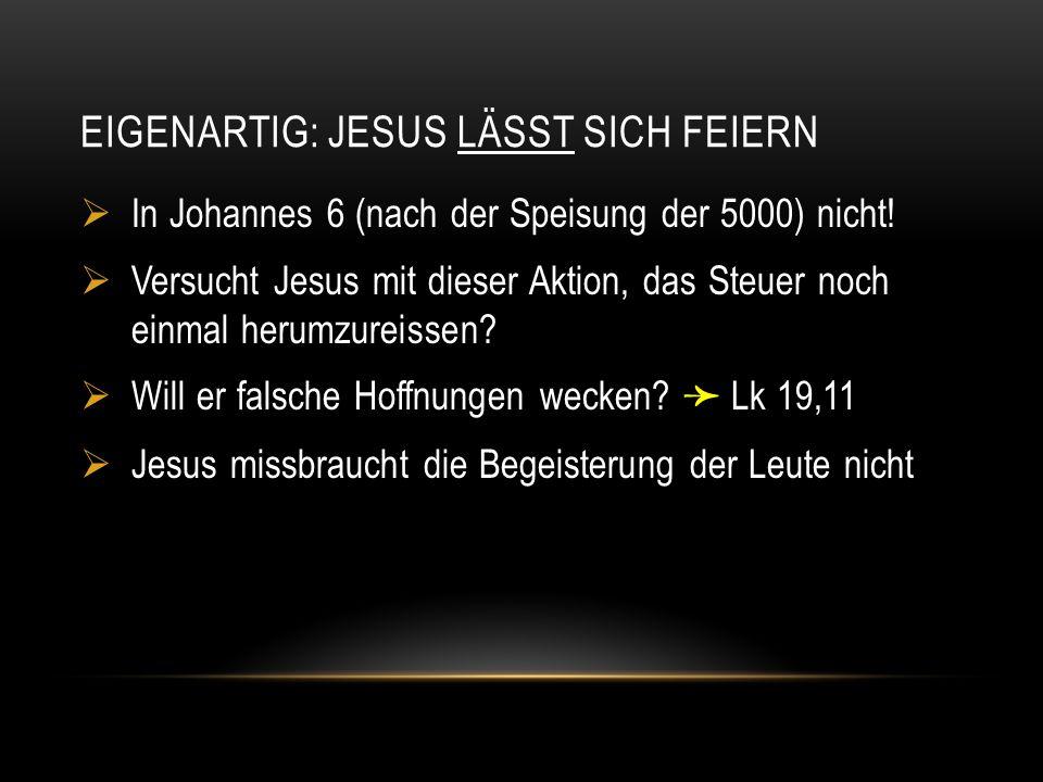 EIGENARTIG: JESUS LÄSST SICH FEIERN  In Johannes 6 (nach der Speisung der 5000) nicht!  Versucht Jesus mit dieser Aktion, das Steuer noch einmal her