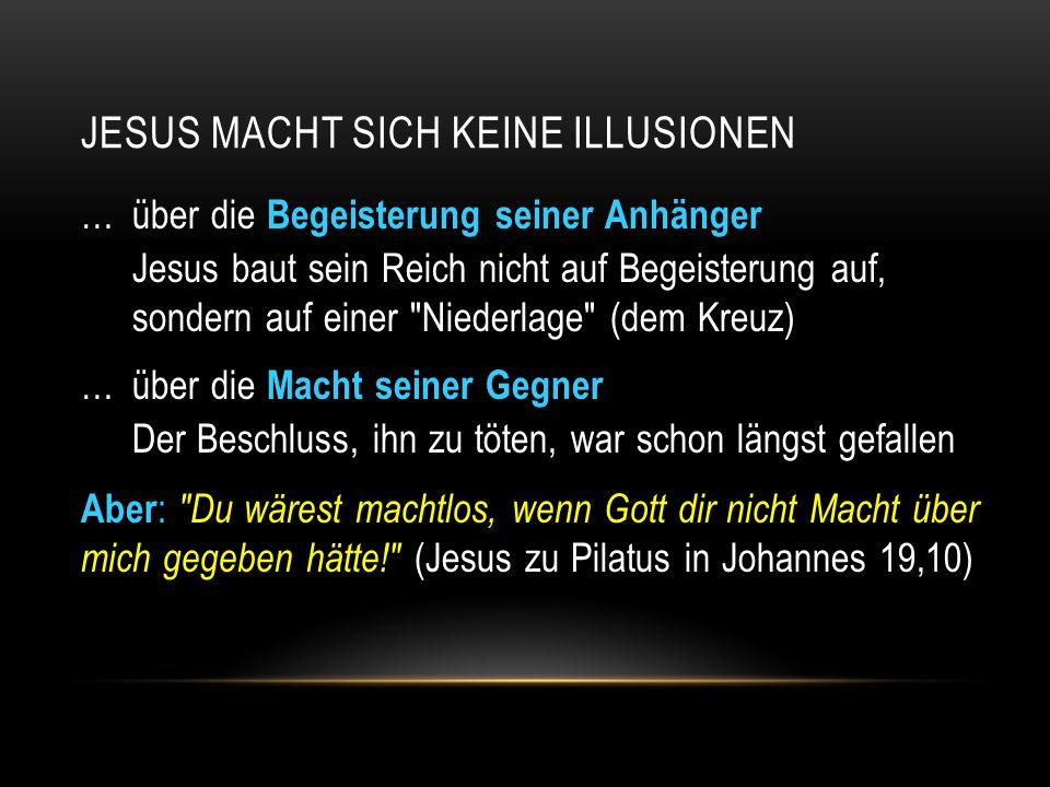 JESUS MACHT SICH KEINE ILLUSIONEN …über die Begeisterung seiner Anhänger Jesus baut sein Reich nicht auf Begeisterung auf, sondern auf einer