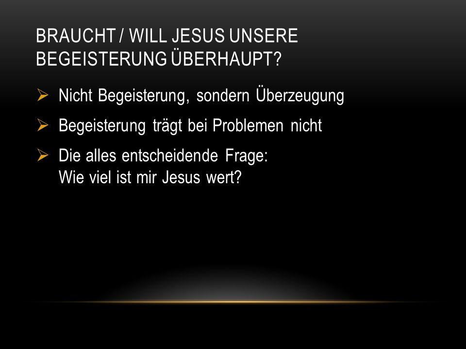BRAUCHT / WILL JESUS UNSERE BEGEISTERUNG ÜBERHAUPT?  Nicht Begeisterung, sondern Überzeugung  Begeisterung trägt bei Problemen nicht  Die alles ent