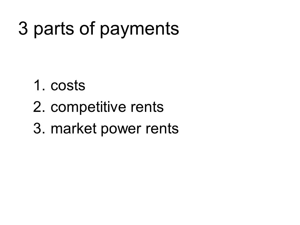 3 parts of payments 1.costs 2.competitive rents 3.market power rents