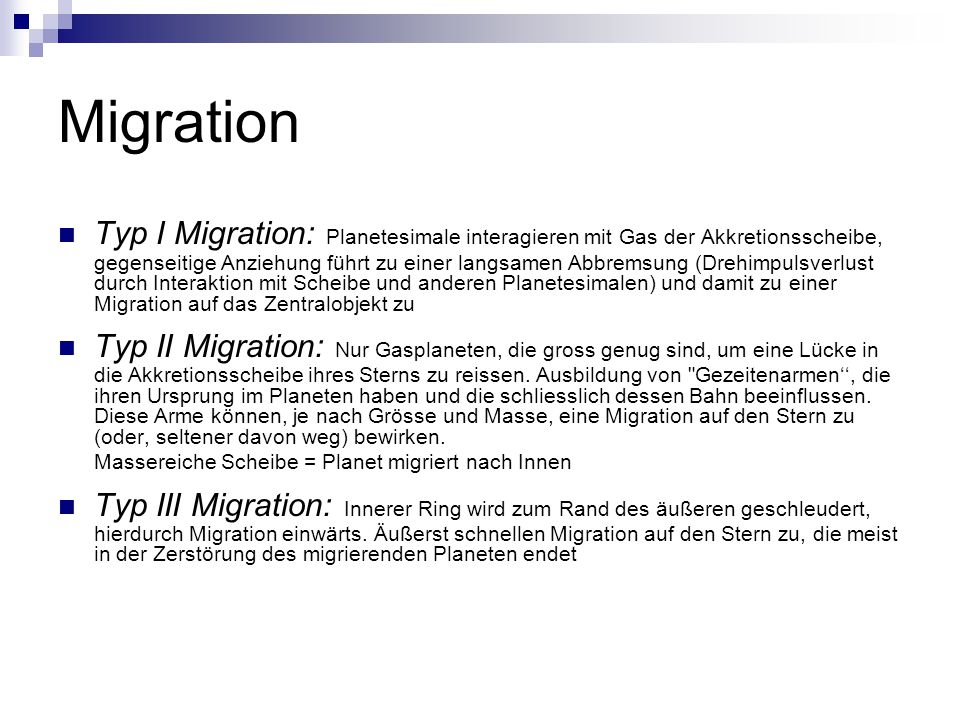 Migration Typ I Migration: Planetesimale interagieren mit Gas der Akkretionsscheibe, gegenseitige Anziehung führt zu einer langsamen Abbremsung (Drehi