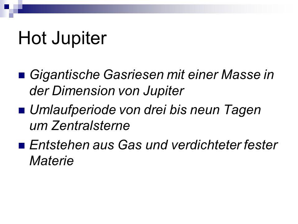 Hot Jupiter Gigantische Gasriesen mit einer Masse in der Dimension von Jupiter Umlaufperiode von drei bis neun Tagen um Zentralsterne Entstehen aus Gas und verdichteter fester Materie