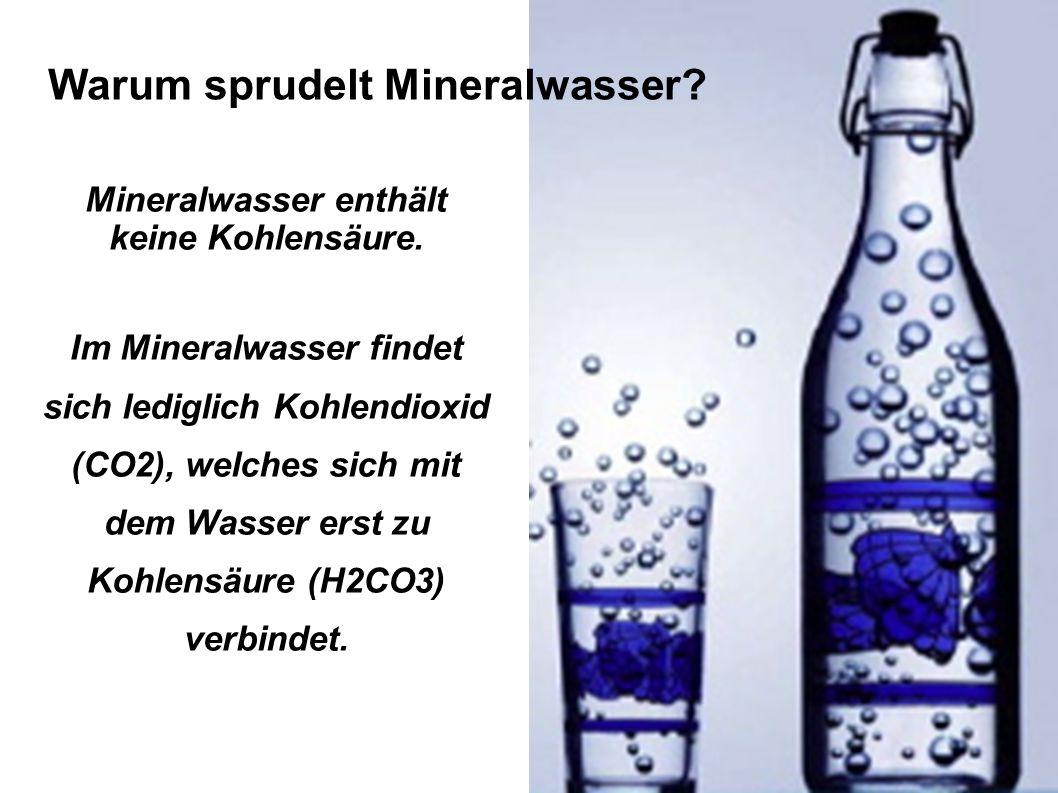 Mineralwasser enthält keine Kohlensäure. Im Mineralwasser findet sich lediglich Kohlendioxid (CO2), welches sich mit dem Wasser erst zu Kohlensäure (H