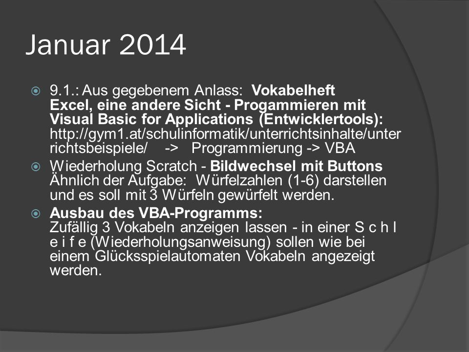 Januar 2014  9.1.: Aus gegebenem Anlass: Vokabelheft Excel, eine andere Sicht - Progammieren mit Visual Basic for Applications (Entwicklertools): http://gym1.at/schulinformatik/unterrichtsinhalte/unter richtsbeispiele/ -> Programmierung -> VBA  Wiederholung Scratch - Bildwechsel mit Buttons Ähnlich der Aufgabe: Würfelzahlen (1-6) darstellen und es soll mit 3 Würfeln gewürfelt werden.