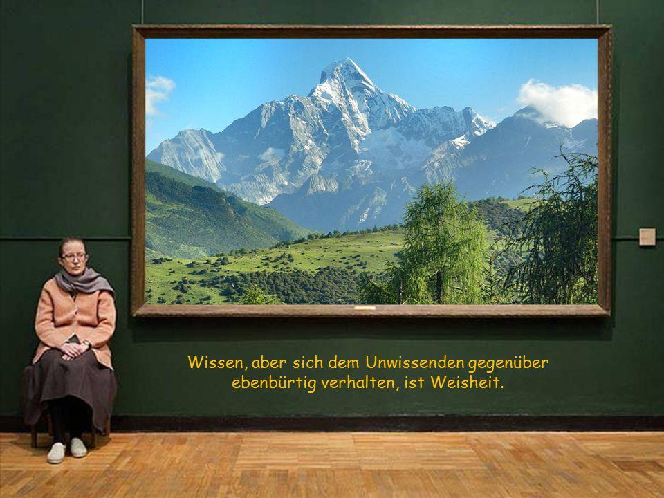 Wissen, aber sich dem Unwissenden gegenüber ebenbürtig verhalten, ist Weisheit.