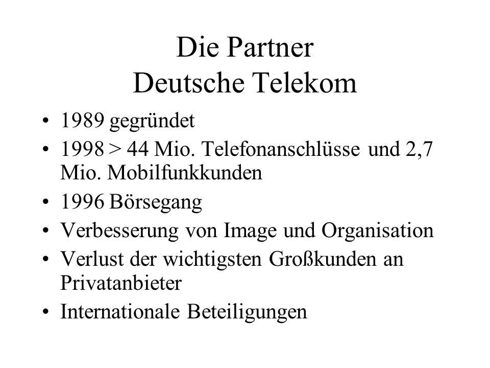 Die Partner Deutsche Telekom 1989 gegründet 1998 > 44 Mio. Telefonanschlüsse und 2,7 Mio. Mobilfunkkunden 1996 Börsegang Verbesserung von Image und Or