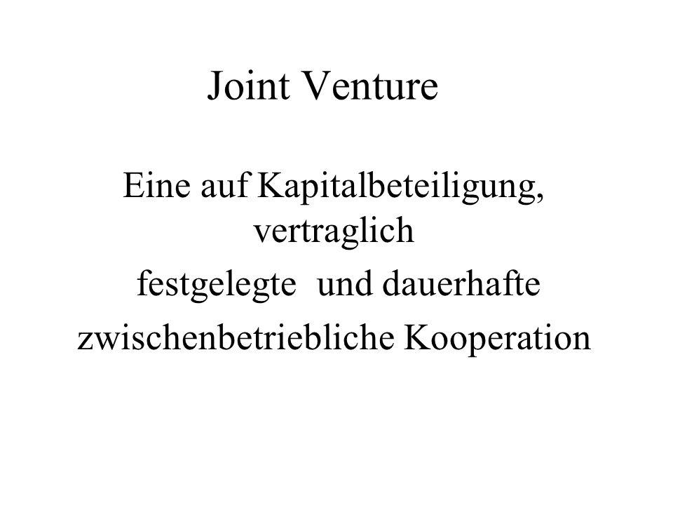 Joint Venture Eine auf Kapitalbeteiligung, vertraglich festgelegte und dauerhafte zwischenbetriebliche Kooperation