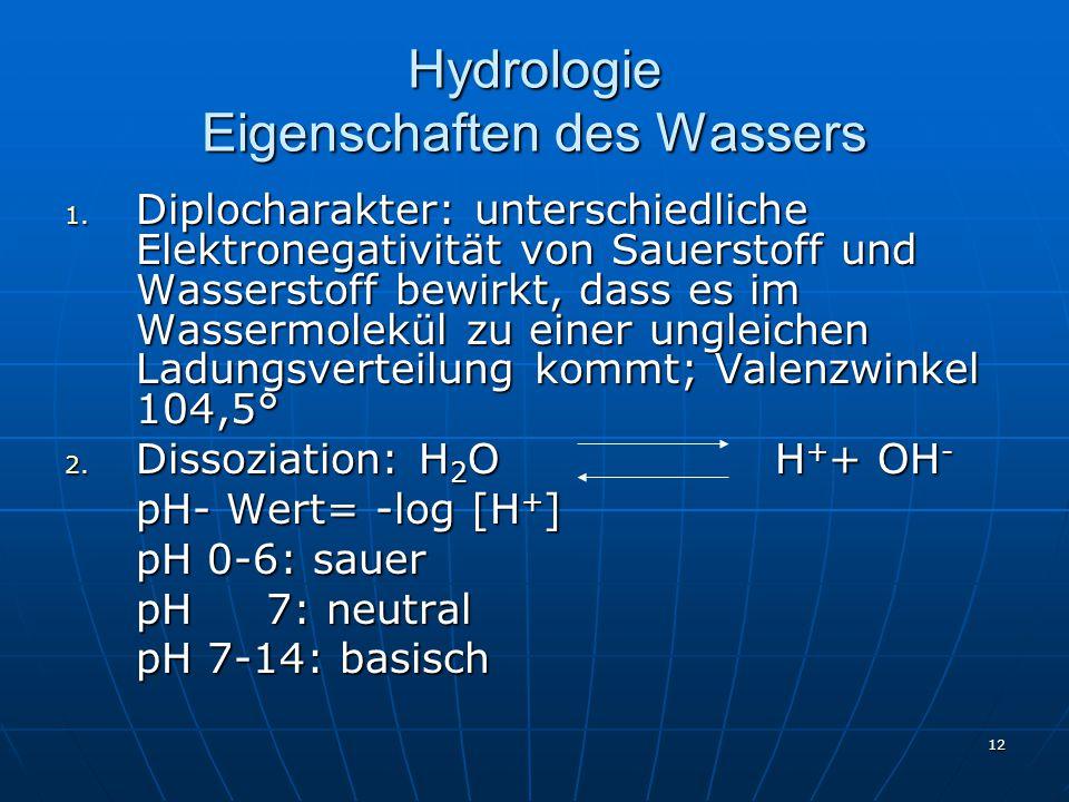 12 Hydrologie Eigenschaften des Wassers 1. Diplocharakter: unterschiedliche Elektronegativität von Sauerstoff und Wasserstoff bewirkt, dass es im Wass