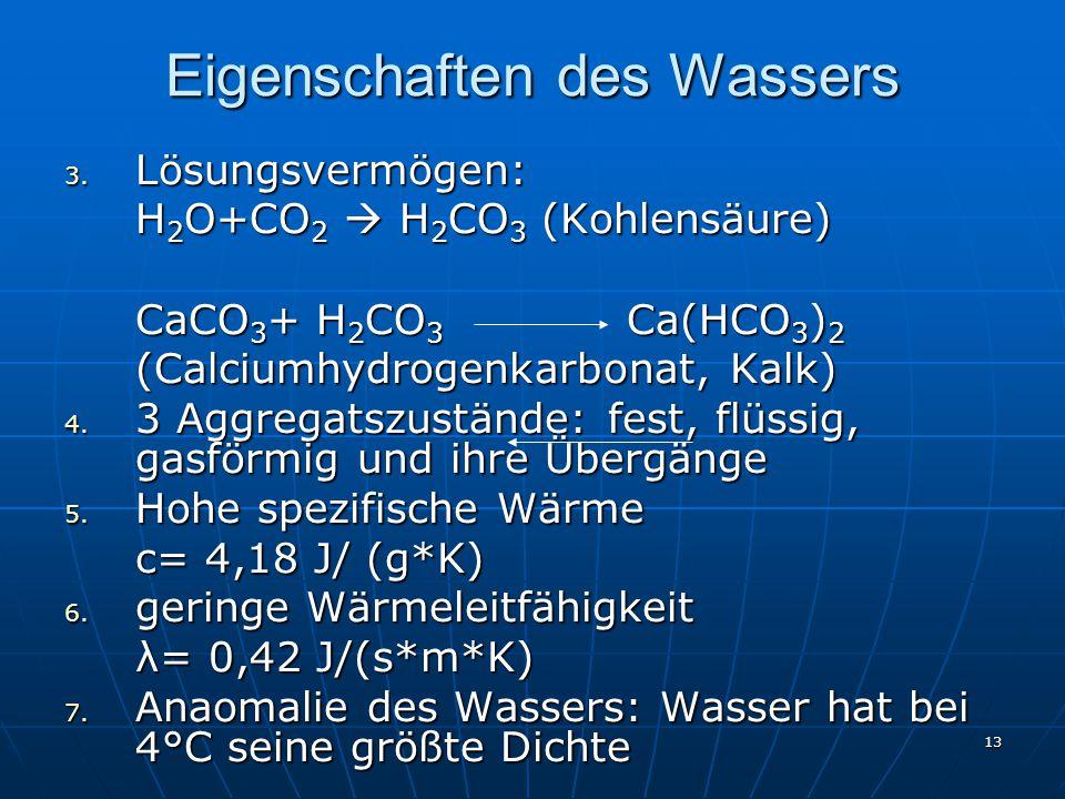 13 Eigenschaften des Wassers 3. Lösungsvermögen: H 2 O+CO 2  H 2 CO 3 (Kohlensäure) CaCO 3 + H 2 CO 3 Ca(HCO 3 ) 2 (Calciumhydrogenkarbonat, Kalk) 4.