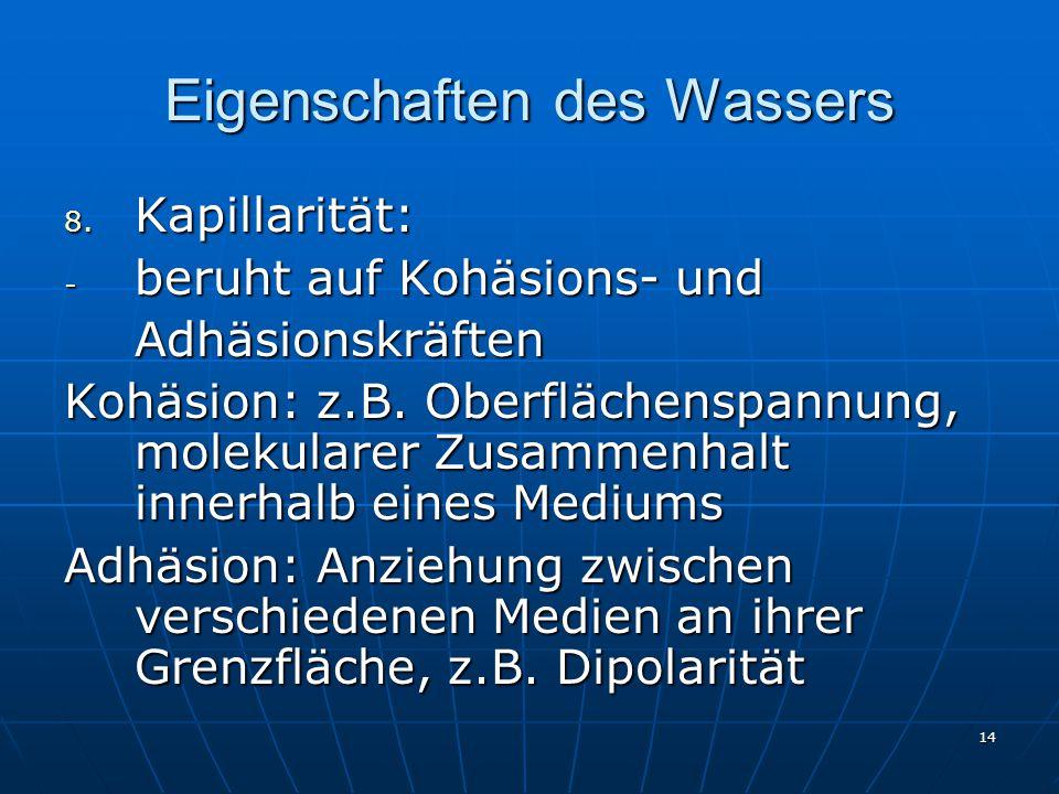 14 Eigenschaften des Wassers 8. Kapillarität: - beruht auf Kohäsions- und Adhäsionskräften Kohäsion: z.B. Oberflächenspannung, molekularer Zusammenhal