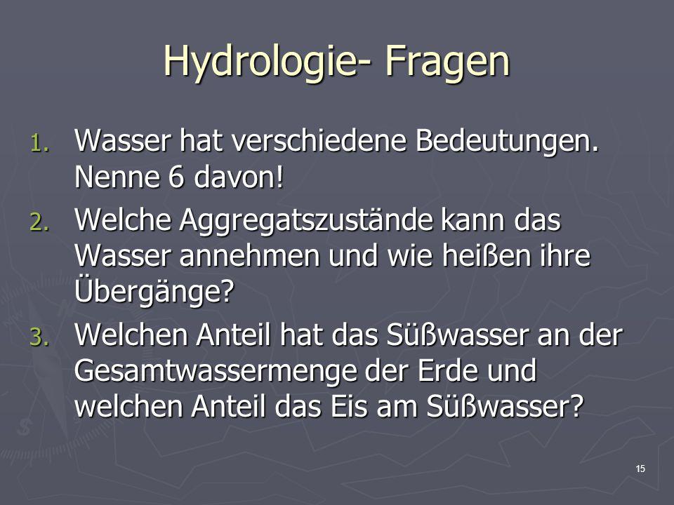 15 Hydrologie- Fragen 1. Wasser hat verschiedene Bedeutungen. Nenne 6 davon! 2. Welche Aggregatszustände kann das Wasser annehmen und wie heißen ihre