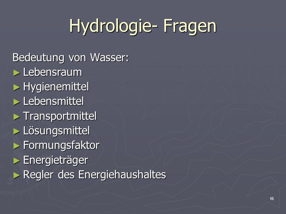 16 Hydrologie- Fragen Bedeutung von Wasser: ► Lebensraum ► Hygienemittel ► Lebensmittel ► Transportmittel ► Lösungsmittel ► Formungsfaktor ► Energietr