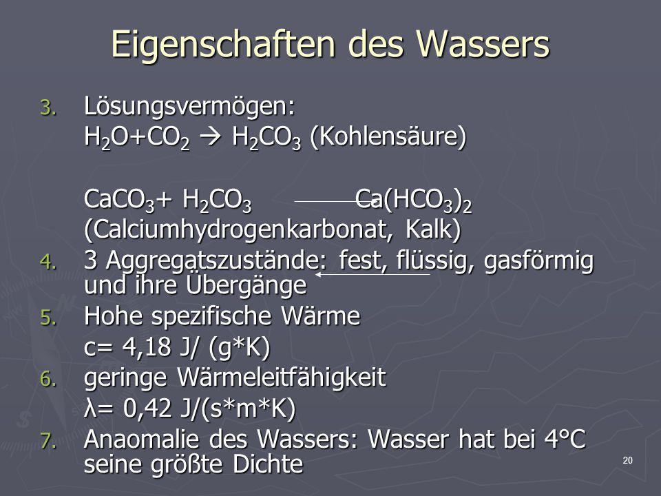 20 Eigenschaften des Wassers 3. Lösungsvermögen: H 2 O+CO 2  H 2 CO 3 (Kohlensäure) CaCO 3 + H 2 CO 3 Ca(HCO 3 ) 2 (Calciumhydrogenkarbonat, Kalk) 4.