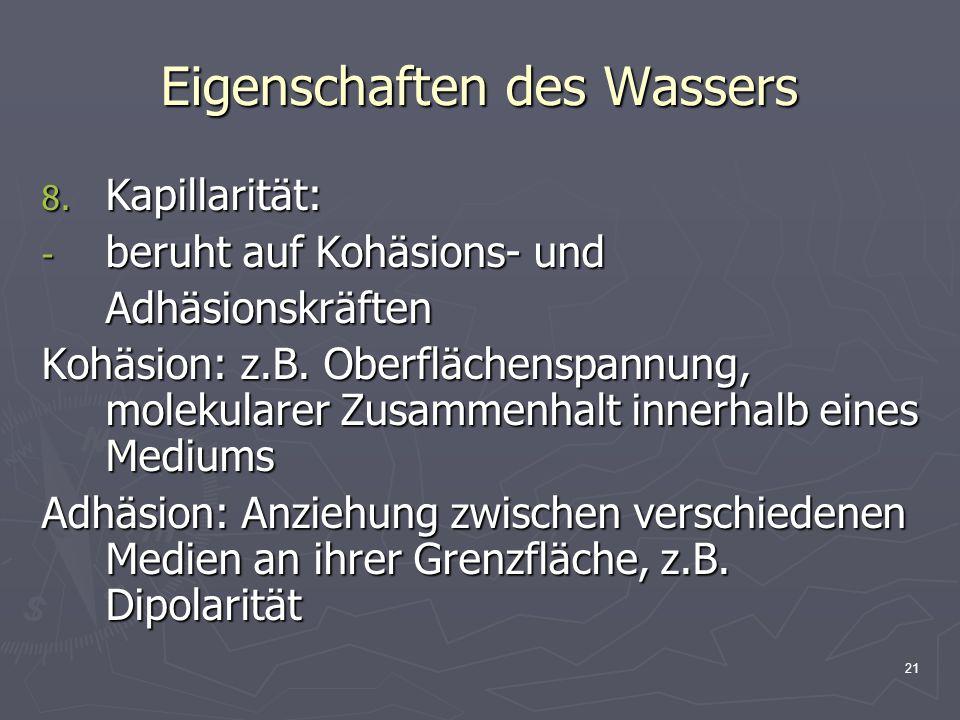 21 Eigenschaften des Wassers 8. Kapillarität: - beruht auf Kohäsions- und Adhäsionskräften Kohäsion: z.B. Oberflächenspannung, molekularer Zusammenhal