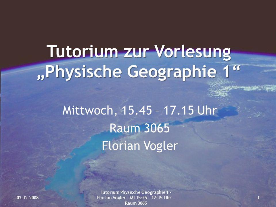 """Tutorium zur Vorlesung """"Physische Geographie 1"""" Mittwoch, 15.45 – 17.15 Uhr Raum 3065 Florian Vogler 03.12.20081 Tutorium Physische Geographie 1 - Flo"""