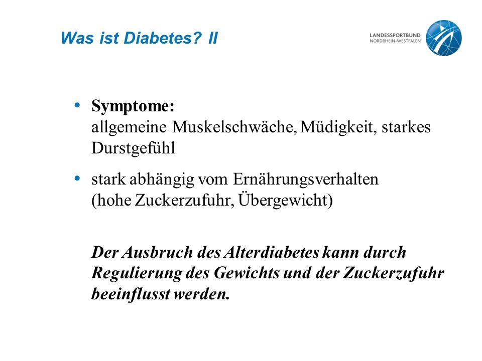 Was ist Diabetes? II  Symptome: allgemeine Muskelschwäche, Müdigkeit, starkes Durstgefühl  stark abhängig vom Ernährungsverhalten (hohe Zuckerzufuhr