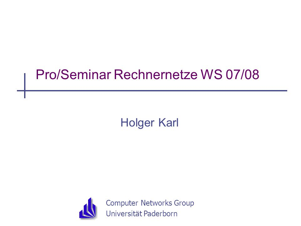 Computer Networks Group Universität Paderborn Pro/Seminar Rechnernetze WS 07/08 Holger Karl