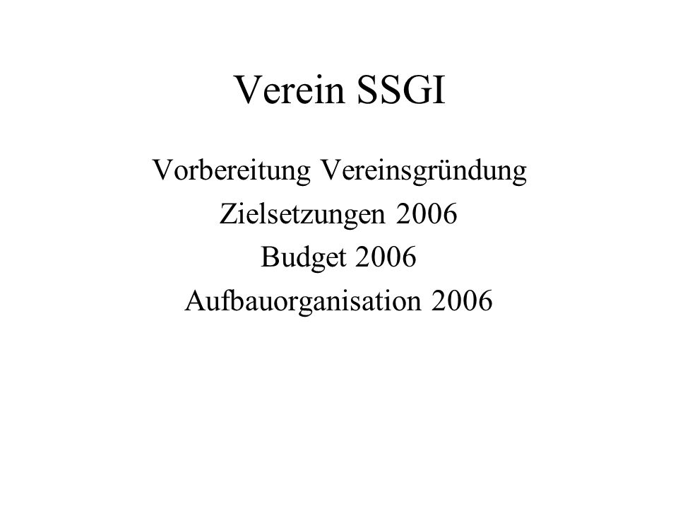 Verein SSGI Vorbereitung Vereinsgründung Zielsetzungen 2006 Budget 2006 Aufbauorganisation 2006