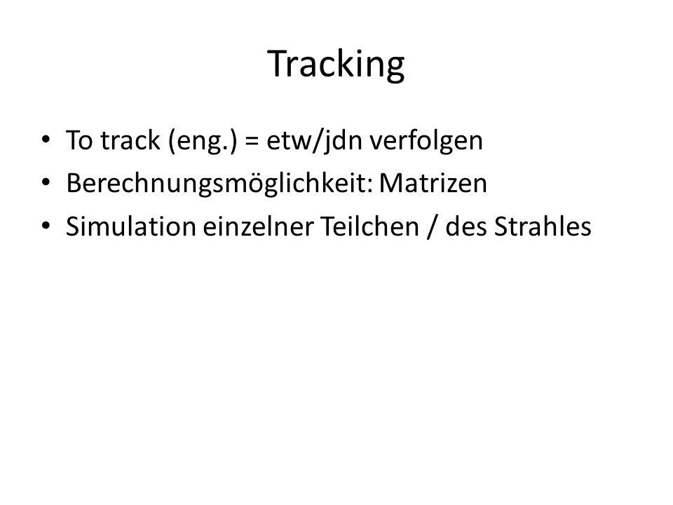 Tracking To track (eng.) = etw/jdn verfolgen Berechnungsmöglichkeit: Matrizen Simulation einzelner Teilchen / des Strahles