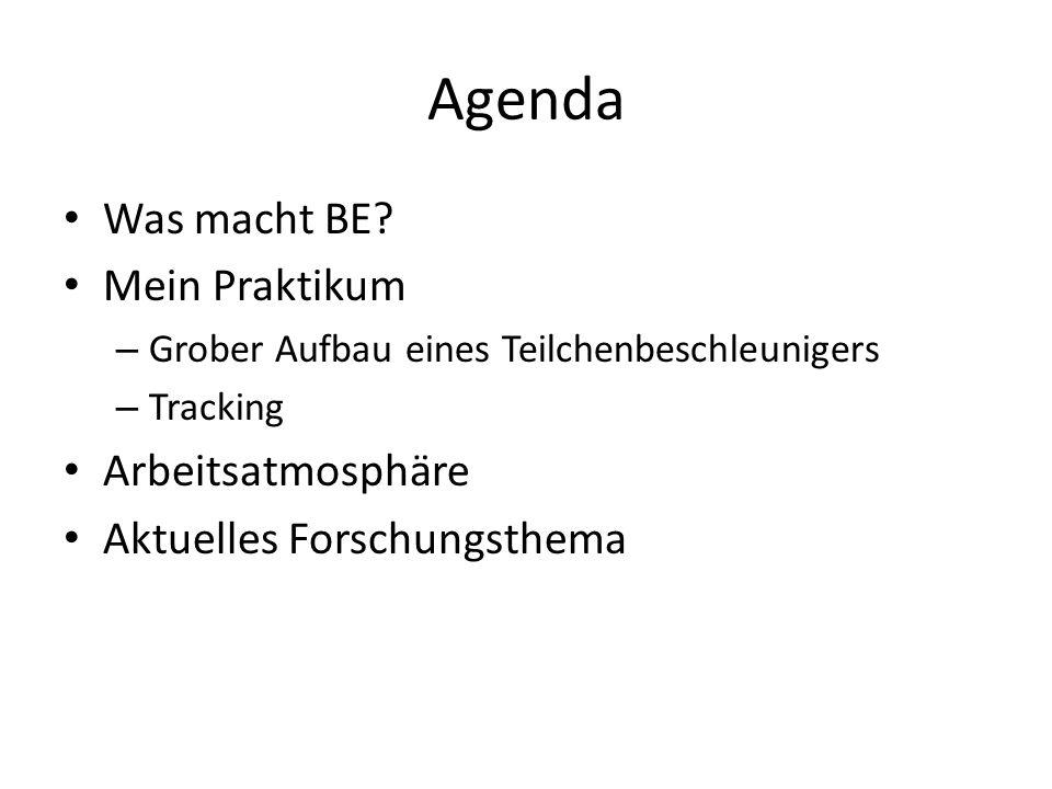Agenda Was macht BE? Mein Praktikum – Grober Aufbau eines Teilchenbeschleunigers – Tracking Arbeitsatmosphäre Aktuelles Forschungsthema