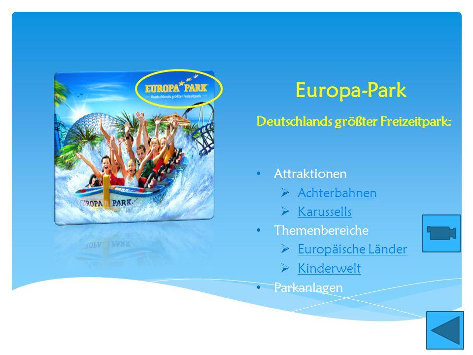 Europa-Park Attraktionen  Achterbahnen Achterbahnen  Karussells Karussells Themenbereiche  Europäische Länder Europäische Länder  Kinderwelt Kinderwelt Parkanlagen Deutschlands größter Freizeitpark: