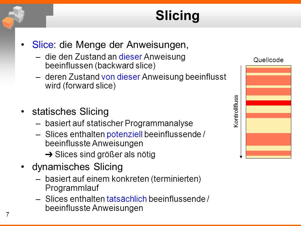 7 Slicing Slice: die Menge der Anweisungen, –die den Zustand an dieser Anweisung beeinflussen (backward slice) –deren Zustand von dieser Anweisung beeinflusst wird (forward slice) statisches Slicing –basiert auf statischer Programmanalyse –Slices enthalten potenziell beeinflussende / beeinflusste Anweisungen ➔ Slices sind größer als nötig dynamisches Slicing –basiert auf einem konkreten (terminierten) Programmlauf –Slices enthalten tatsächlich beeinflussende / beeinflusste Anweisungen Quellcode Kontrollfluss