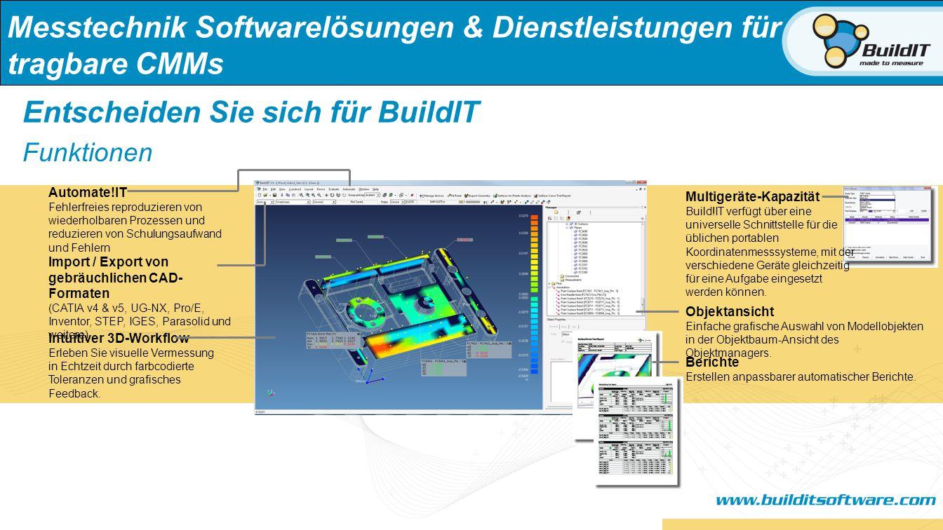 Messtechnik Softwarelösungen & Dienstleistungen für tragbare CMMs Entscheiden Sie sich für BuildIT Schnell erlernbar Einfach zu bedienen Multi-Device Fähigkeit Anpassbar und modular Schnell zu Implementieren Anpassbare Berichte Automatisierungsfähig Unterstützung von Form- und Lagetoleranzen Unterstützung nativer CAD-Systeme Vermessung in Echtzeit & Tool-Erstellung Vorteile