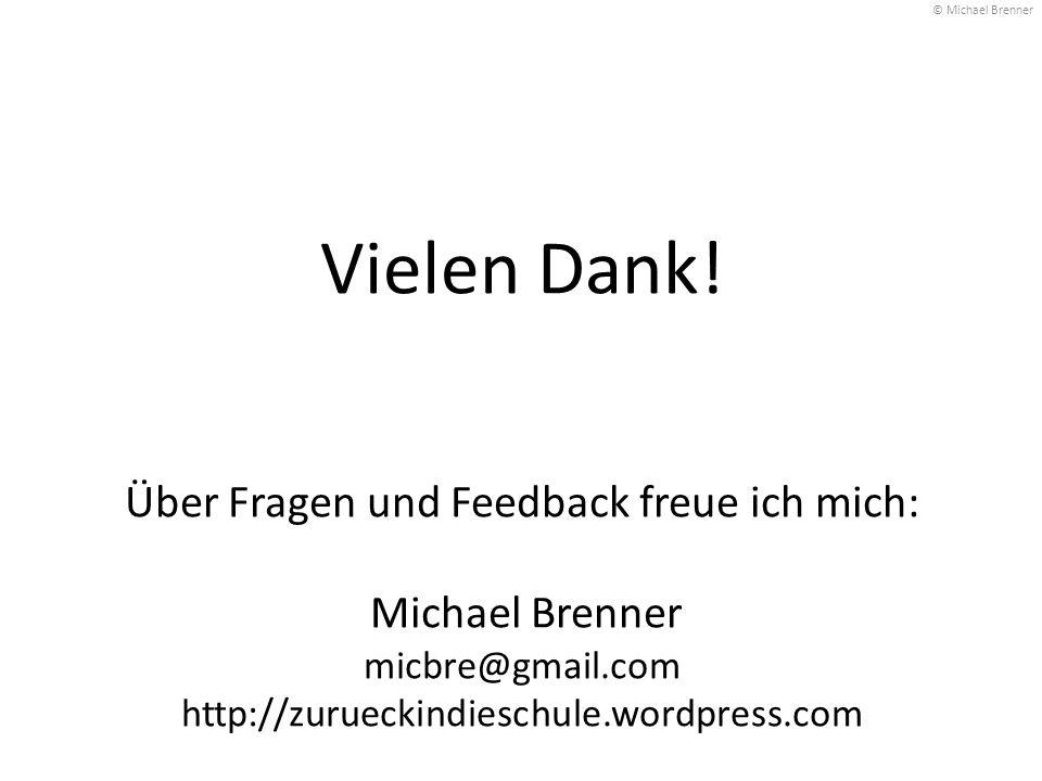Vielen Dank! Über Fragen und Feedback freue ich mich: Michael Brenner micbre@gmail.com http://zurueckindieschule.wordpress.com © Michael Brenner