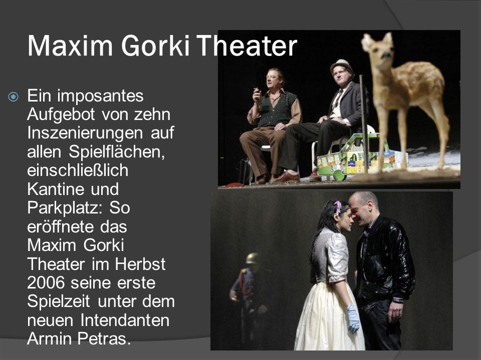 Maxim Gorki Theater  Ein imposantes Aufgebot von zehn Inszenierungen auf allen Spielflächen, einschließlich Kantine und Parkplatz: So eröffnete das Maxim Gorki Theater im Herbst 2006 seine erste Spielzeit unter dem neuen Intendanten Armin Petras.