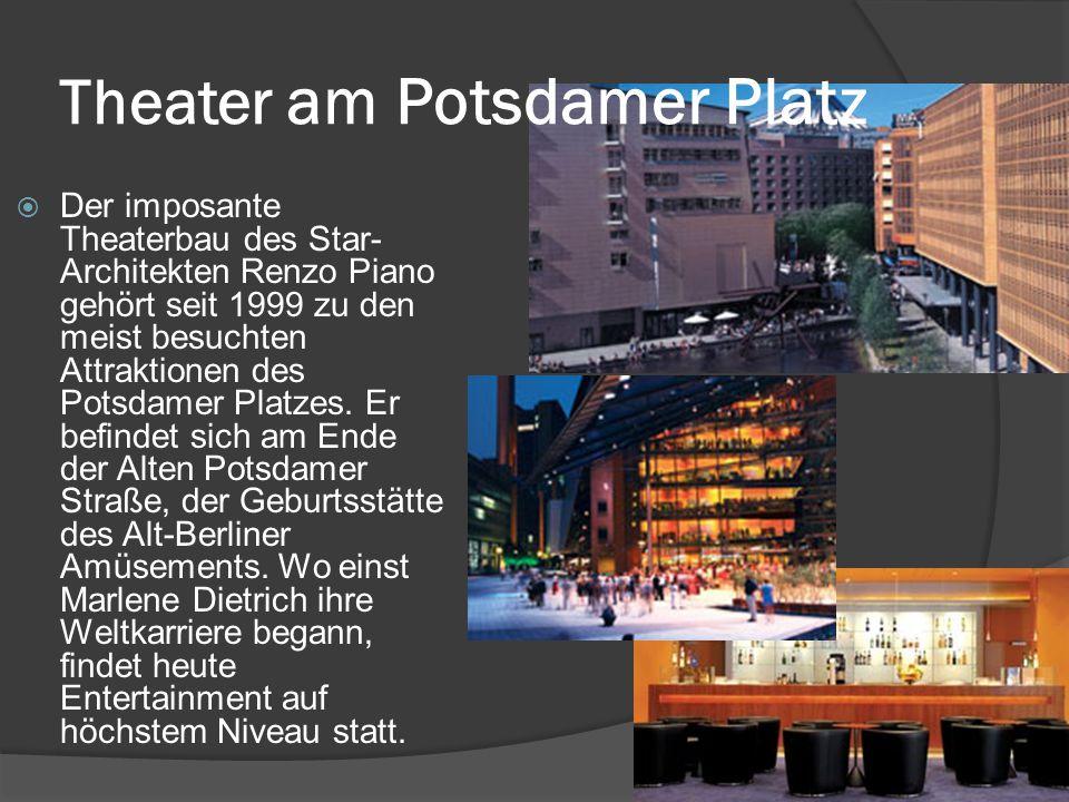 Theater am Potsdamer Platz  Der imposante Theaterbau des Star- Architekten Renzo Piano gehört seit 1999 zu den meist besuchten Attraktionen des Potsdamer Platzes.