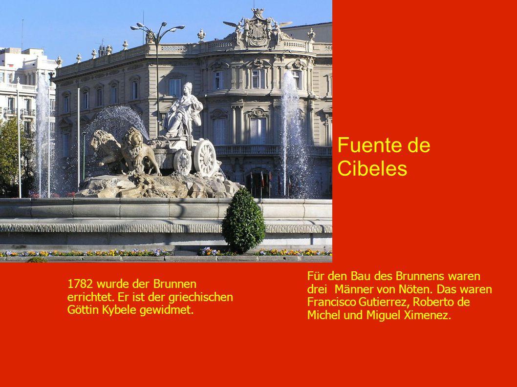 Fuente de Cibeles Für den Bau des Brunnens waren drei Männer von Nöten. Das waren Francisco Gutierrez, Roberto de Michel und Miguel Ximenez. 1782 wurd