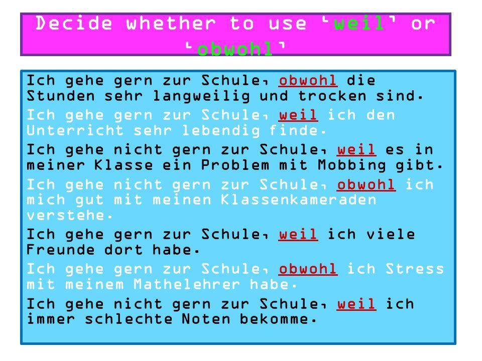 Decide whether to use 'weil' or 'obwohl' Ich gehe gern zur Schule, weil/obwohl die Stunden sehr langweilig und trocken sind.