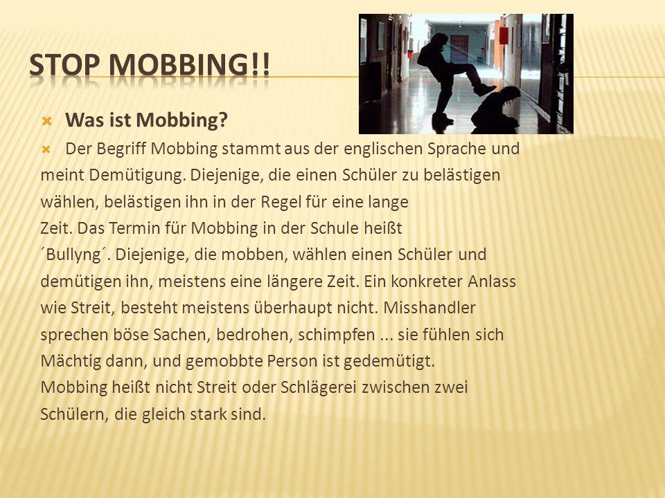  Was ist Mobbing?  Der Begriff Mobbing stammt aus der englischen Sprache und meint Demütigung. Diejenige, die einen Schüler zu belästigen wählen, be