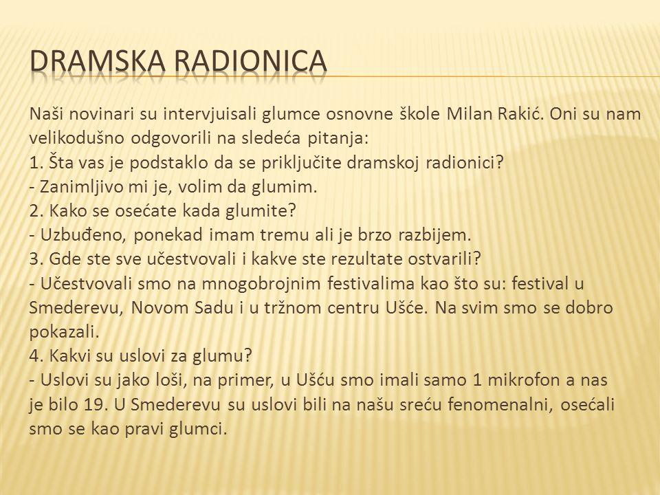 Naši novinari su intervjuisali glumce osnovne škole Milan Rakić. Oni su nam velikodušno odgovorili na sledeća pitanja: 1. Šta vas je podstaklo da se p