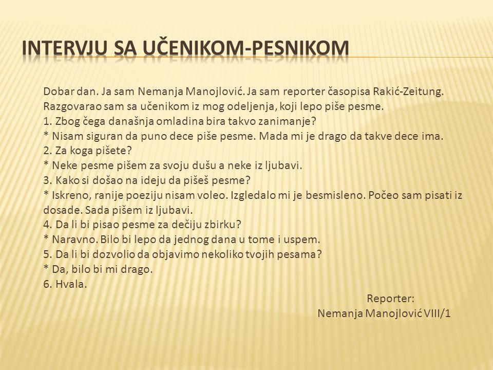 Dobar dan. Ja sam Nemanja Manojlović. Ja sam reporter časopisa Rakić-Zeitung. Razgovarao sam sa učenikom iz mog odeljenja, koji lepo piše pesme. 1. Zb