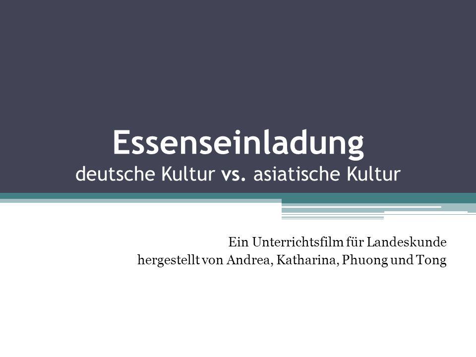 Essenseinladung deutsche Kultur vs. asiatische Kultur Ein Unterrichtsfilm für Landeskunde hergestellt von Andrea, Katharina, Phuong und Tong