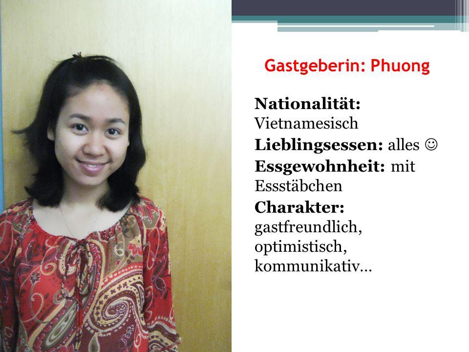 Gastgeberin: Phuong Nationalität: Vietnamesisch Lieblingsessen: alles Essgewohnheit: mit Essstäbchen Charakter: gastfreundlich, optimistisch, kommunik