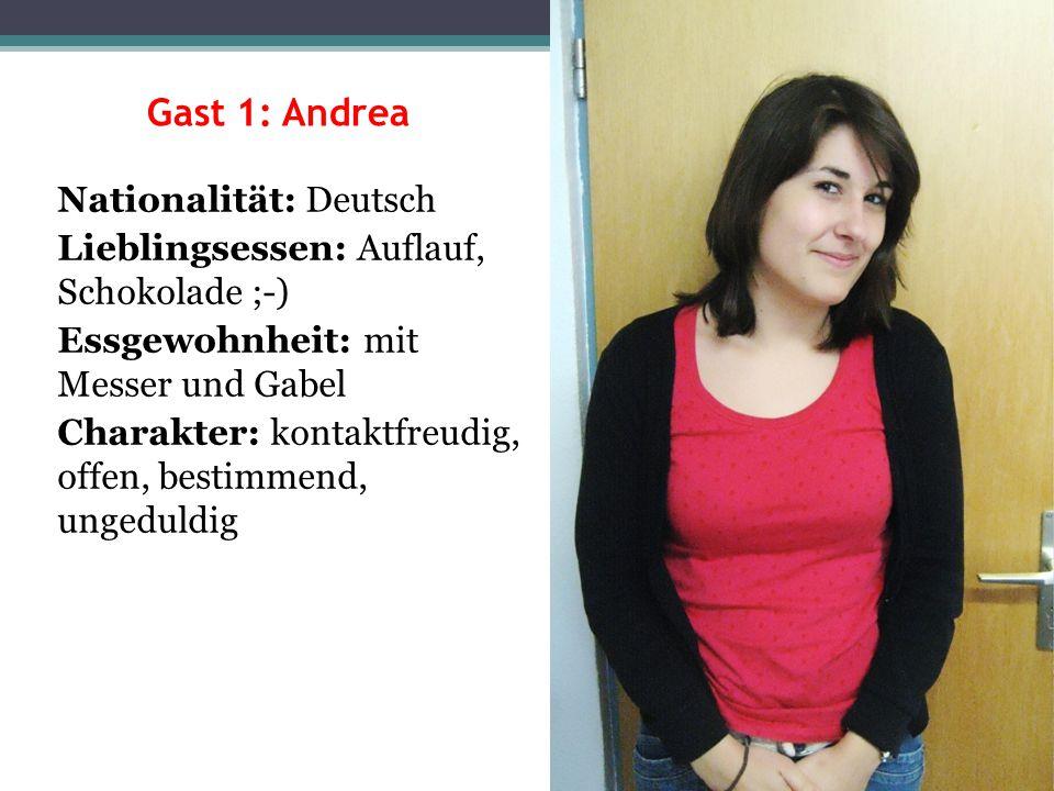 Gast 1: Andrea Nationalität: Deutsch Lieblingsessen: Auflauf, Schokolade ;-) Essgewohnheit: mit Messer und Gabel Charakter: kontaktfreudig, offen, bes
