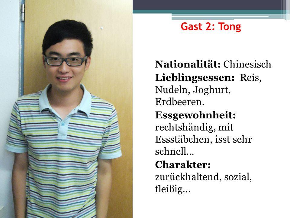 Gast 2: Tong Nationalität: Chinesisch Lieblingsessen: Reis, Nudeln, Joghurt, Erdbeeren. Essgewohnheit: rechtshändig, mit Essstäbchen, isst sehr schnel