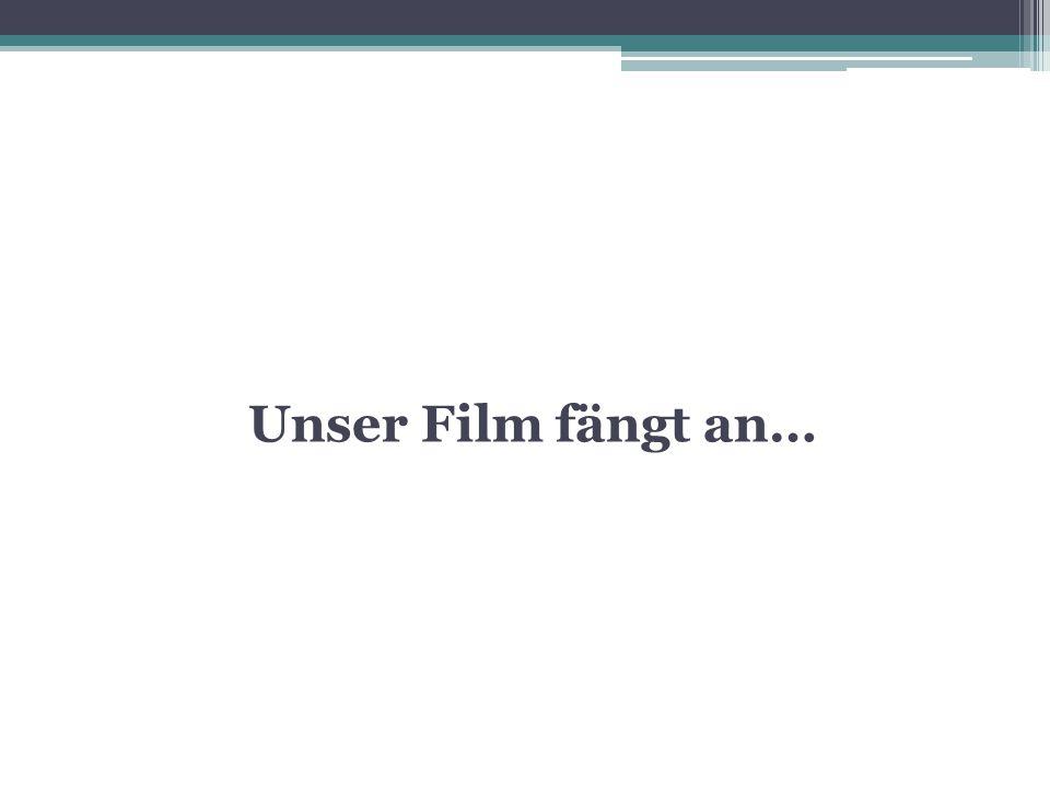 Unser Film fängt an…