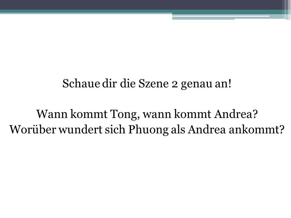 Schaue dir die Szene 2 genau an! Wann kommt Tong, wann kommt Andrea? Worüber wundert sich Phuong als Andrea ankommt?