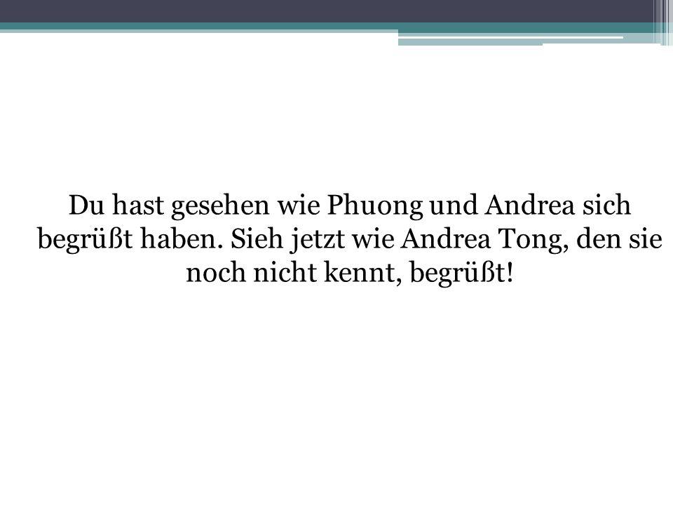 Du hast gesehen wie Phuong und Andrea sich begrüßt haben. Sieh jetzt wie Andrea Tong, den sie noch nicht kennt, begrüßt!