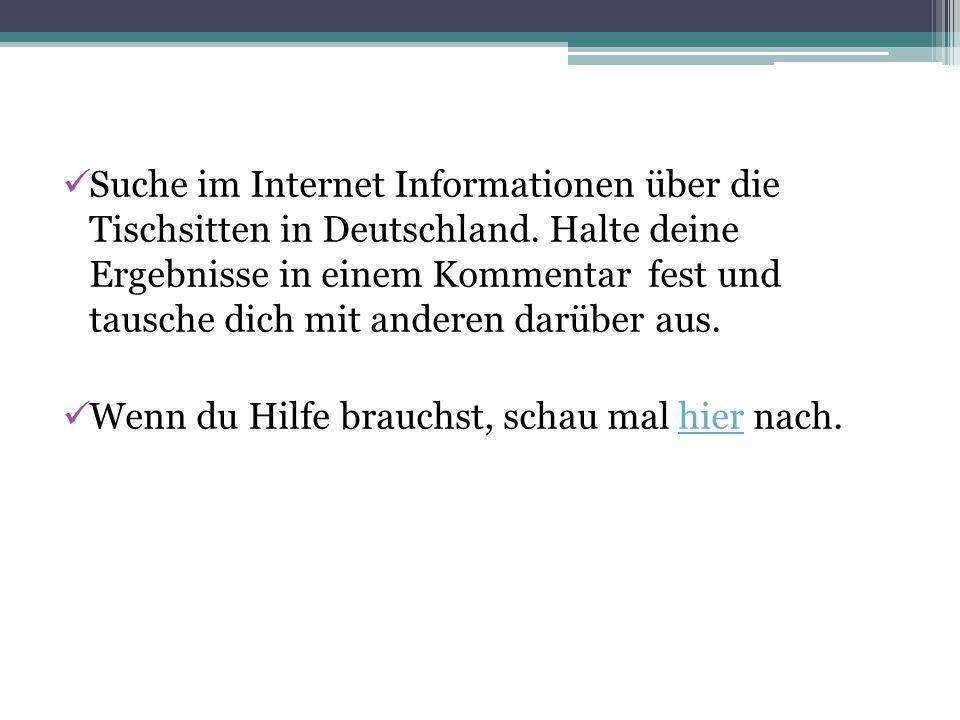 Suche im Internet Informationen über die Tischsitten in Deutschland. Halte deine Ergebnisse in einem Kommentar fest und tausche dich mit anderen darüb